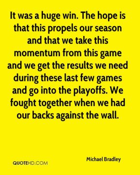 It was a huge win. The hope is that this propels our season and that we take this momentum from this game and we get the results we need during these last few games and go into the playoffs. We fought together when we had our backs against the wall.