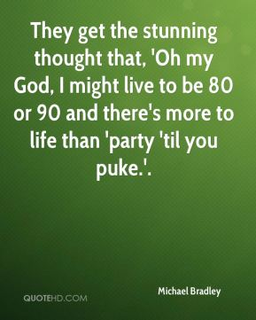 They get the stunning thought that, 'Oh my God, I might live to be 80 or 90 and there's more to life than 'party 'til you puke.'.