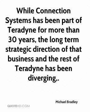 While Connection Systems has been part of Teradyne for more than 30 years, the long term strategic direction of that business and the rest of Teradyne has been diverging.