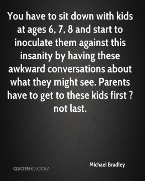 You have to sit down with kids at ages 6, 7, 8 and start to inoculate them against this insanity by having these awkward conversations about what they might see. Parents have to get to these kids first ? not last.