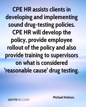 Michael Holmes  - CPE HR assists clients in developing and implementing sound drug-testing policies. CPE HR will develop the policy, provide employee rollout of the policy and also provide training to supervisors on what is considered 'reasonable cause' drug testing.