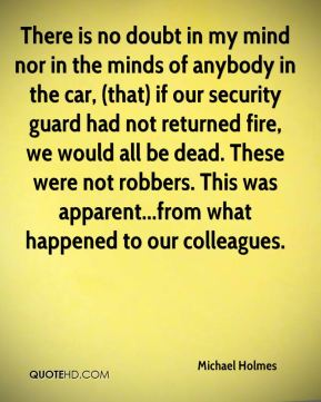 There is no doubt in my mind nor in the minds of anybody in the car, (that) if our security guard had not returned fire, we would all be dead. These were not robbers. This was apparent...from what happened to our colleagues.