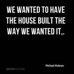 We wanted to have the house built the way we wanted it.