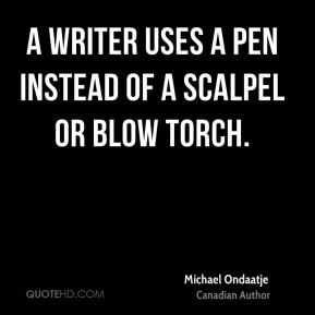 A writer uses a pen instead of a scalpel or blow torch.