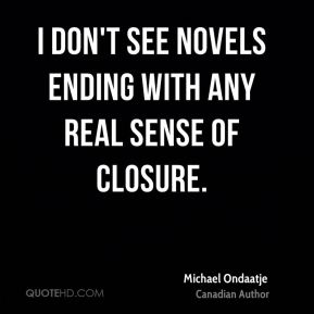 Michael Ondaatje - I don't see novels ending with any real sense of closure.