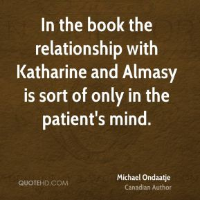 In the book the relationship with Katharine and Almasy is sort of only in the patient's mind.