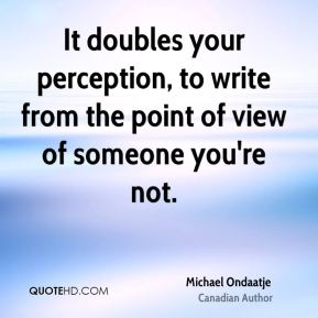 It doubles your perception, to write from the point of view of someone you're not.