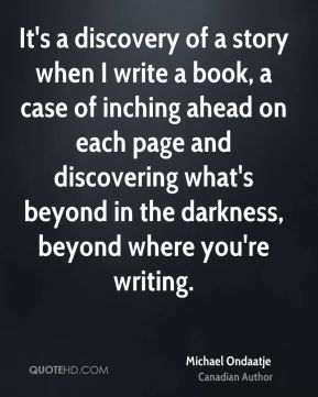 It's a discovery of a story when I write a book, a case of inching ahead on each page and discovering what's beyond in the darkness, beyond where you're writing.