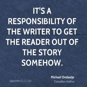 Michael Ondaatje - It's a responsibility of the writer to get the reader out of the story somehow.