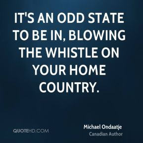It's an odd state to be in, blowing the whistle on your home country.