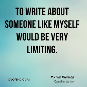 Michael Ondaatje - To write about someone like myself would be very limiting.