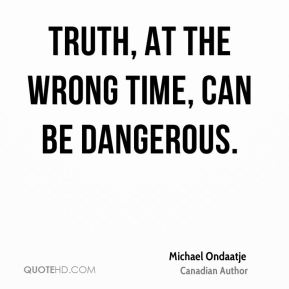 Truth, at the wrong time, can be dangerous.