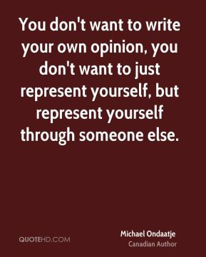 You don't want to write your own opinion, you don't want to just represent yourself, but represent yourself through someone else.