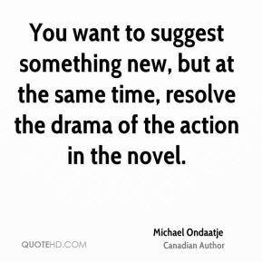 You want to suggest something new, but at the same time, resolve the drama of the action in the novel.