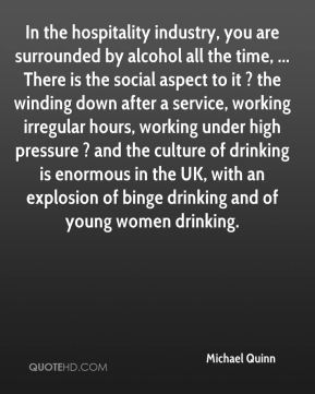 Michael Quinn  - In the hospitality industry, you are surrounded by alcohol all the time, ... There is the social aspect to it ? the winding down after a service, working irregular hours, working under high pressure ? and the culture of drinking is enormous in the UK, with an explosion of binge drinking and of young women drinking.