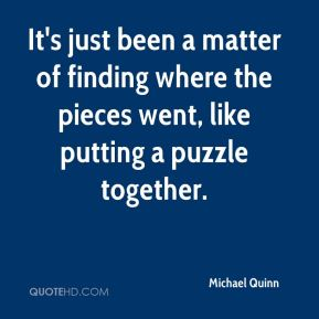 Michael Quinn  - It's just been a matter of finding where the pieces went, like putting a puzzle together.