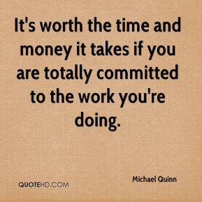 Michael Quinn  - It's worth the time and money it takes if you are totally committed to the work you're doing.
