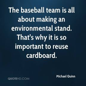 Michael Quinn  - The baseball team is all about making an environmental stand. That's why it is so important to reuse cardboard.