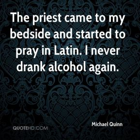 Michael Quinn  - The priest came to my bedside and started to pray in Latin. I never drank alcohol again.