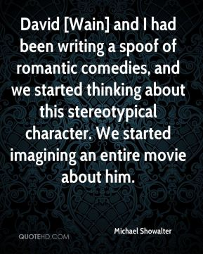 Michael Showalter  - David [Wain] and I had been writing a spoof of romantic comedies, and we started thinking about this stereotypical character. We started imagining an entire movie about him.