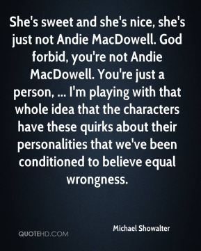 Michael Showalter  - She's sweet and she's nice, she's just not Andie MacDowell. God forbid, you're not Andie MacDowell. You're just a person, ... I'm playing with that whole idea that the characters have these quirks about their personalities that we've been conditioned to believe equal wrongness.