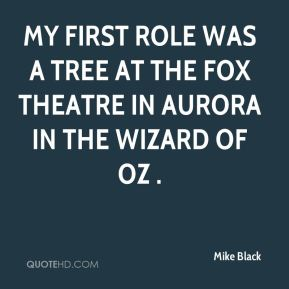 Mike Black  - My first role was a tree at the Fox Theatre in Aurora in the Wizard of Oz .