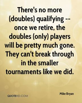 There's no more (doubles) qualifying -- once we retire, the doubles (only) players will be pretty much gone. They can't break through in the smaller tournaments like we did.