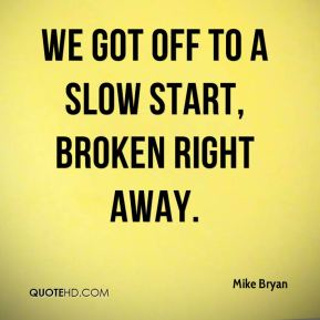 Mike Bryan  - We got off to a slow start, broken right away.