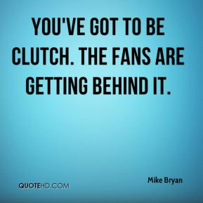 You've got to be clutch. The fans are getting behind it.