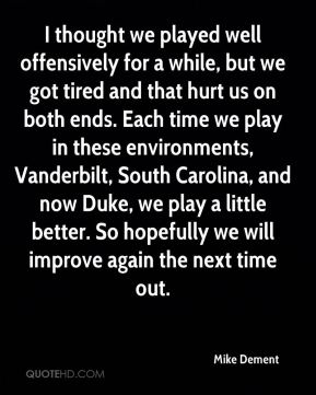 Mike Dement  - I thought we played well offensively for a while, but we got tired and that hurt us on both ends. Each time we play in these environments, Vanderbilt, South Carolina, and now Duke, we play a little better. So hopefully we will improve again the next time out.