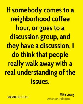 Mike Lowry - If somebody comes to a neighborhood coffee hour, or goes to a discussion group, and they have a discussion, I do think that people really walk away with a real understanding of the issues.