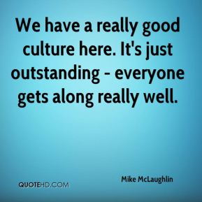 Mike McLaughlin  - We have a really good culture here. It's just outstanding - everyone gets along really well.