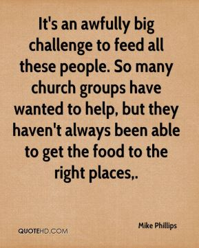 Mike Phillips  - It's an awfully big challenge to feed all these people. So many church groups have wanted to help, but they haven't always been able to get the food to the right places.