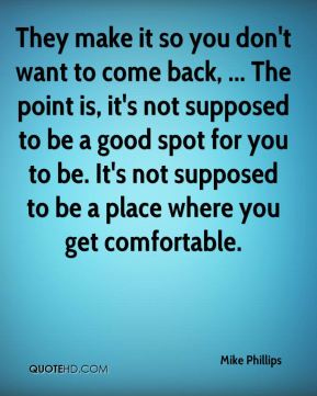 Mike Phillips  - They make it so you don't want to come back, ... The point is, it's not supposed to be a good spot for you to be. It's not supposed to be a place where you get comfortable.