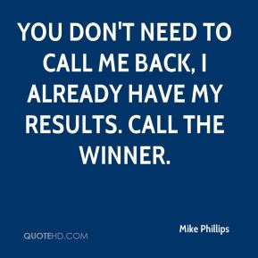 Mike Phillips  - You don't need to call me back, I already have my results. Call the winner.