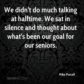 Mike Purcell  - We didn't do much talking at halftime. We sat in silence and thought about what's been our goal for our seniors.