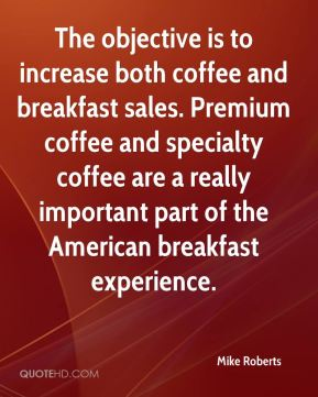 Mike Roberts  - The objective is to increase both coffee and breakfast sales. Premium coffee and specialty coffee are a really important part of the American breakfast experience.