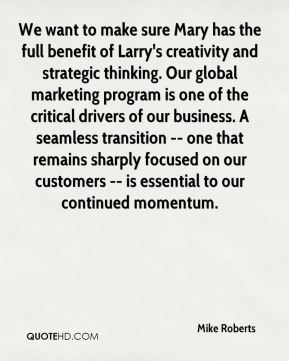 Mike Roberts  - We want to make sure Mary has the full benefit of Larry's creativity and strategic thinking. Our global marketing program is one of the critical drivers of our business. A seamless transition -- one that remains sharply focused on our customers -- is essential to our continued momentum.