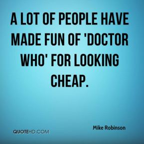 Mike Robinson  - A lot of people have made fun of 'Doctor Who' for looking cheap.