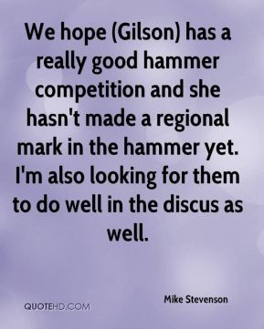 Mike Stevenson  - We hope (Gilson) has a really good hammer competition and she hasn't made a regional mark in the hammer yet. I'm also looking for them to do well in the discus as well.