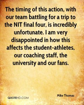 Mike Thomas  - The timing of this action, with our team battling for a trip to the NIT final four, is incredibly unfortunate. I am very disappointed in how this affects the student-athletes, our coaching staff, the university and our fans.