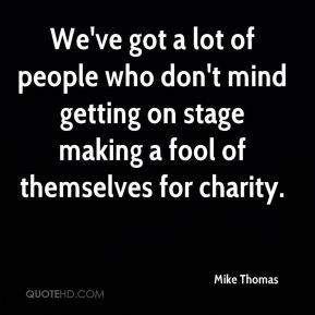 Mike Thomas  - We've got a lot of people who don't mind getting on stage making a fool of themselves for charity.