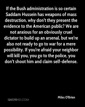 Miles O'Brien  - If the Bush administration is so certain Saddam Hussein has weapons of mass destruction, why don't they present the evidence to the American public? We are not anxious for an obviously cruel dictator to build up an arsenal, but we're also not ready to go to war for a mere possibility. If you're afraid your neighbor will kill you, you go to the police, you don't shoot him and claim self-defense.
