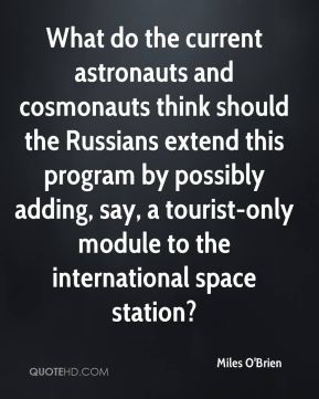 Miles O'Brien  - What do the current astronauts and cosmonauts think should the Russians extend this program by possibly adding, say, a tourist-only module to the international space station?