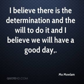 I believe there is the determination and the will to do it and I believe we will have a good day.