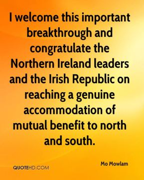 Mo Mowlam  - I welcome this important breakthrough and congratulate the Northern Ireland leaders and the Irish Republic on reaching a genuine accommodation of mutual benefit to north and south.
