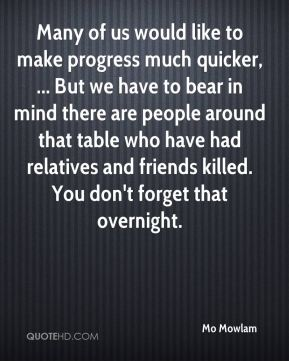 Many of us would like to make progress much quicker, ... But we have to bear in mind there are people around that table who have had relatives and friends killed. You don't forget that overnight.
