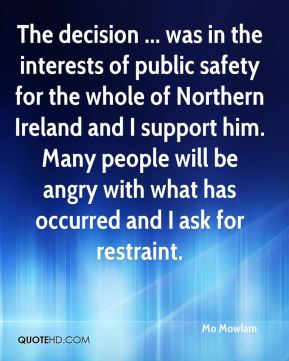 The decision ... was in the interests of public safety for the whole of Northern Ireland and I support him. Many people will be angry with what has occurred and I ask for restraint.