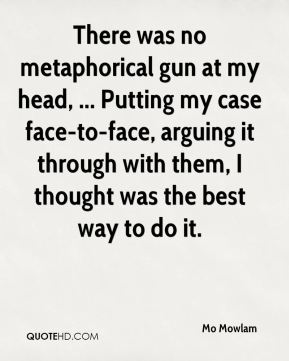 There was no metaphorical gun at my head, ... Putting my case face-to-face, arguing it through with them, I thought was the best way to do it.