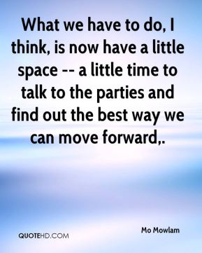 What we have to do, I think, is now have a little space -- a little time to talk to the parties and find out the best way we can move forward.